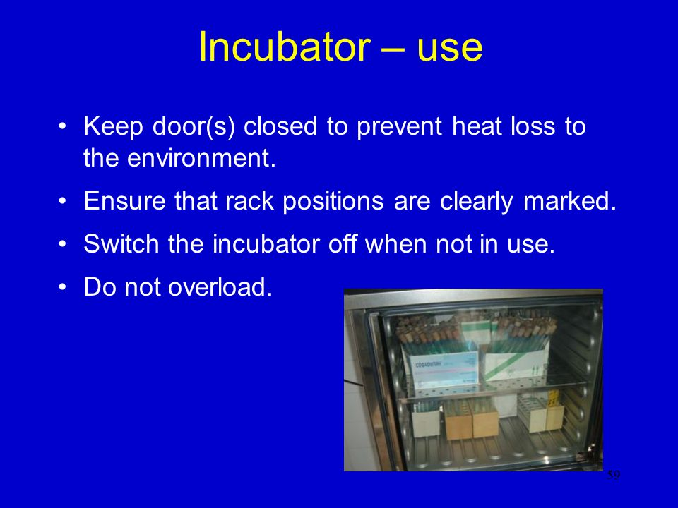 Incubator – use Keep door(s) closed to prevent heat loss to the environment. Ensure that rack positions are clearly marked.