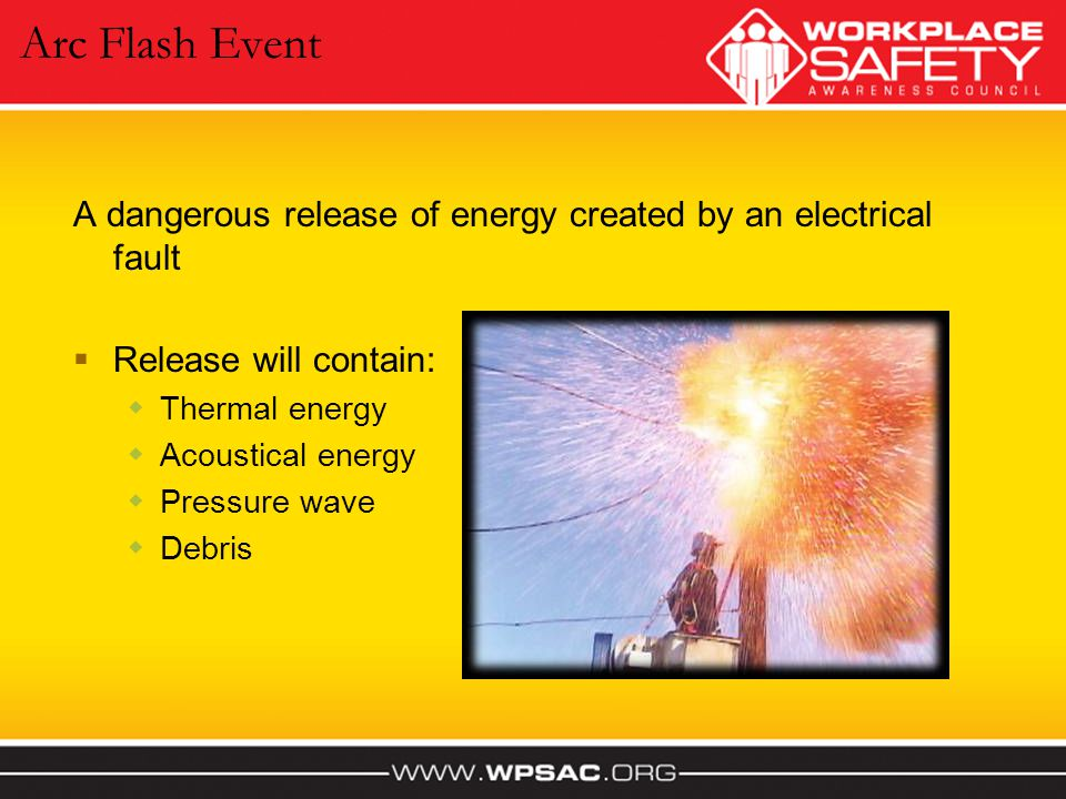 Arc Flash Event A dangerous release of energy created by an electrical fault. Release will contain: