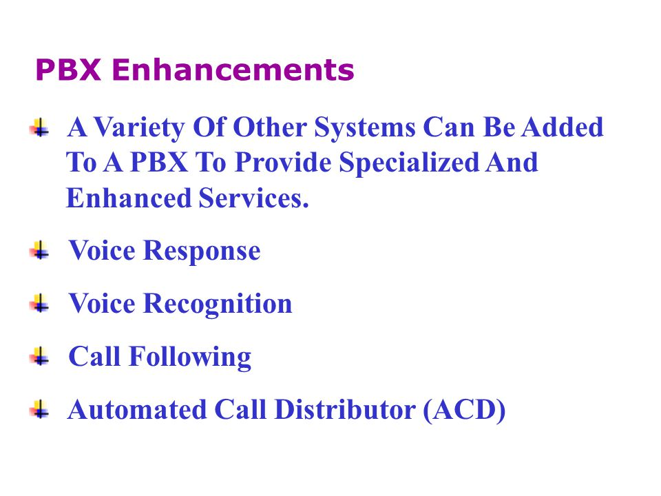 PBX Enhancements A Variety Of Other Systems Can Be Added. To A PBX To Provide Specialized And. Enhanced Services.