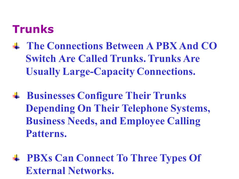 Trunks The Connections Between A PBX And CO. Switch Are Called Trunks. Trunks Are. Usually Large-Capacity Connections.