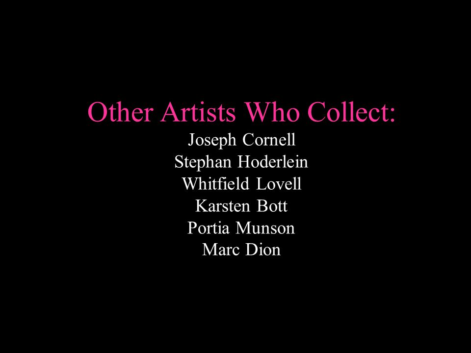 Other Artists Who Collect: Joseph Cornell Stephan Hoderlein Whitfield Lovell Karsten Bott Portia Munson Marc Dion