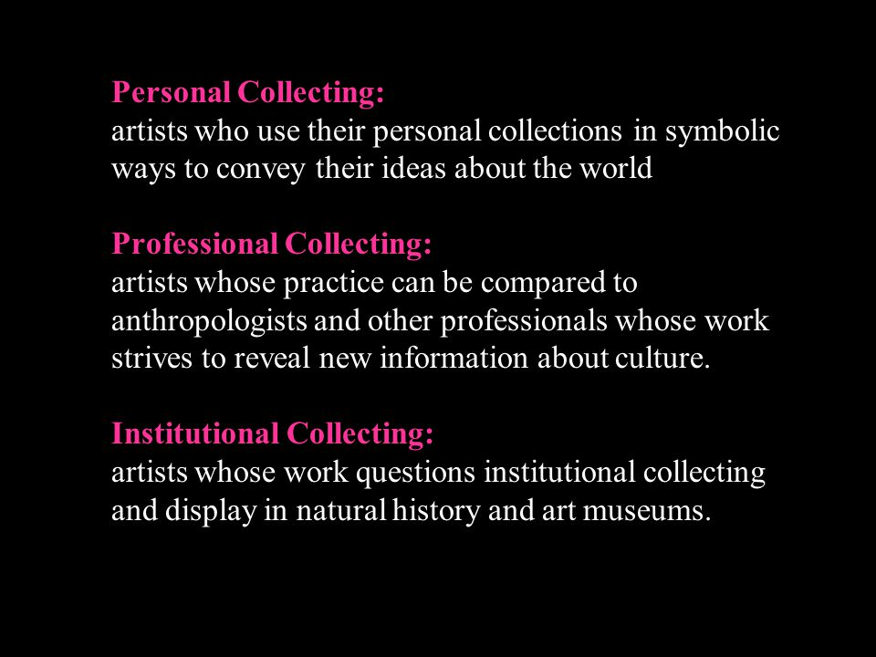 Personal Collecting: artists who use their personal collections in symbolic ways to convey their ideas about the world Professional Collecting: artists whose practice can be compared to anthropologists and other professionals whose work strives to reveal new information about culture.