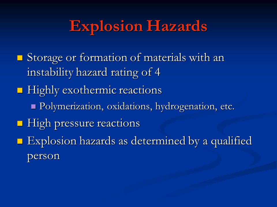 Explosion Hazards Storage or formation of materials with an instability hazard rating of 4. Highly exothermic reactions.