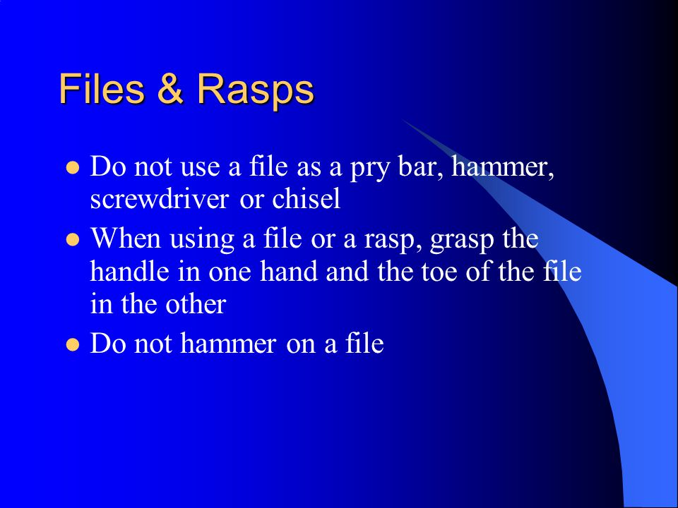 Files & Rasps Do not use a file as a pry bar, hammer, screwdriver or chisel.