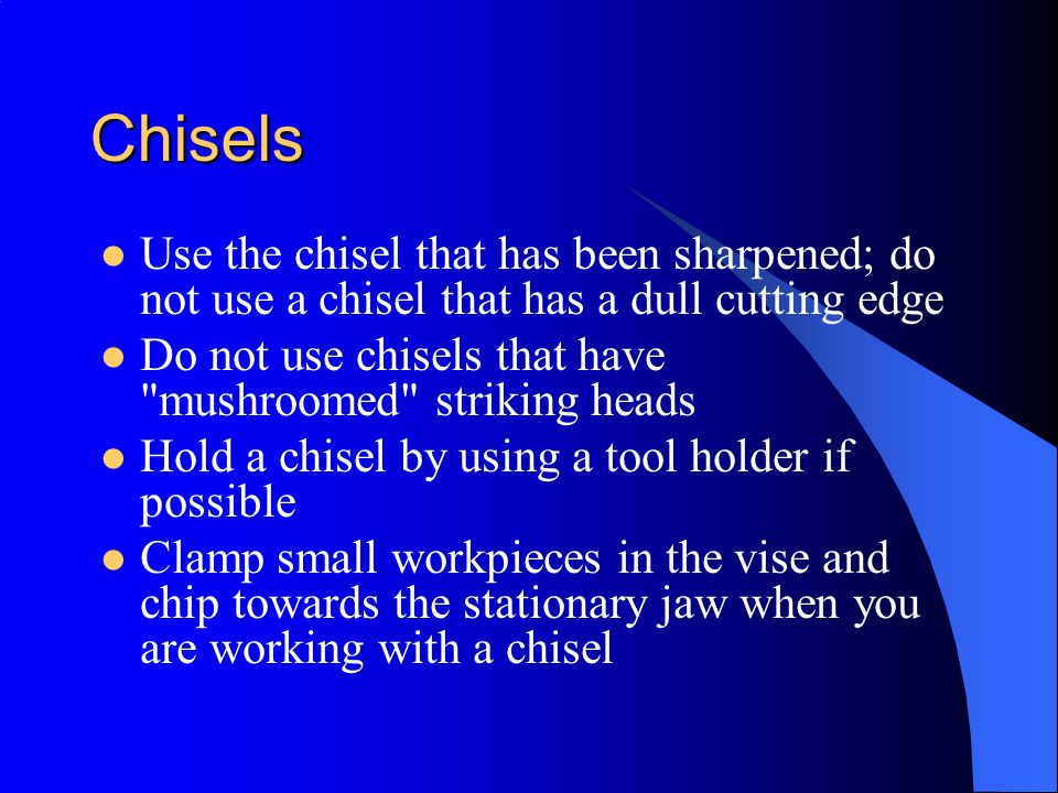 Chisels Use the chisel that has been sharpened; do not use a chisel that has a dull cutting edge.