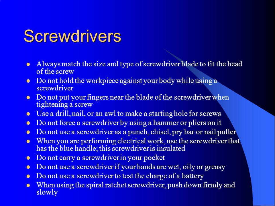 Screwdrivers Always match the size and type of screwdriver blade to fit the head of the screw.