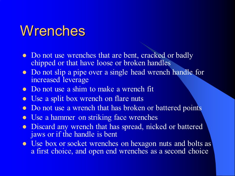 Wrenches Do not use wrenches that are bent, cracked or badly chipped or that have loose or broken handles.
