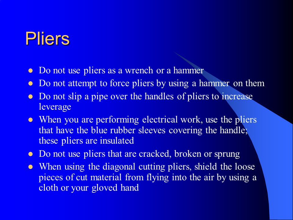 Pliers Do not use pliers as a wrench or a hammer