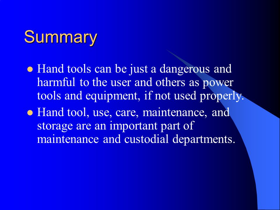 Summary Hand tools can be just a dangerous and harmful to the user and others as power tools and equipment, if not used properly.