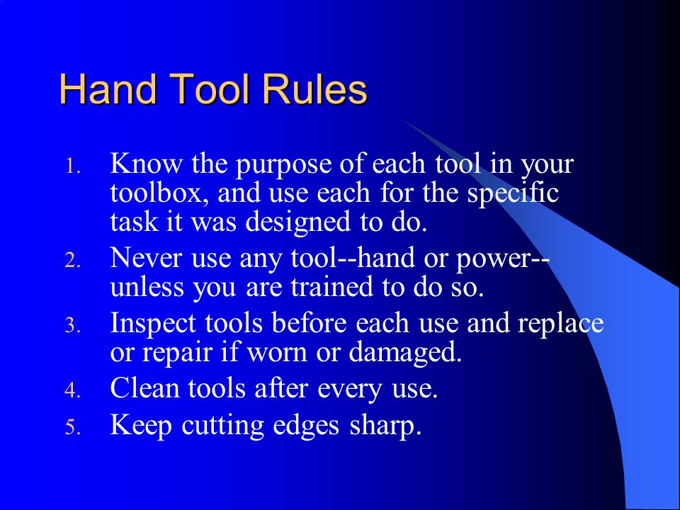 Hand Tool Rules Know the purpose of each tool in your toolbox, and use each for the specific task it was designed to do.