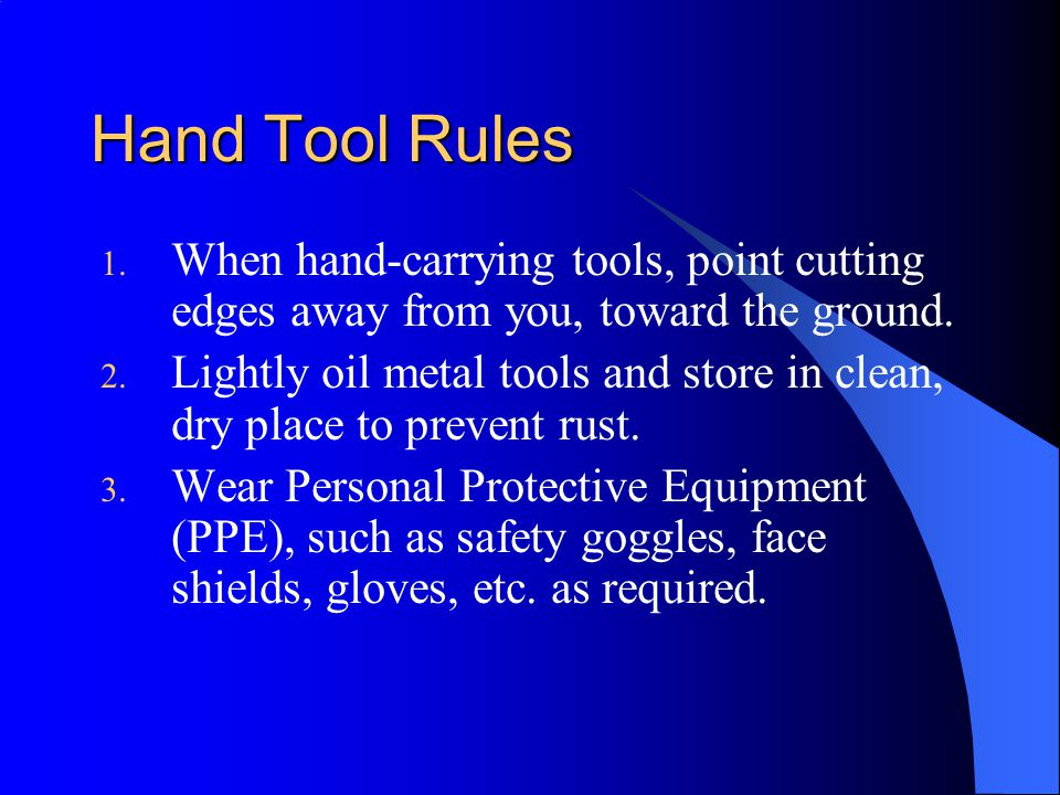 Hand Tool Rules When hand-carrying tools, point cutting edges away from you, toward the ground.
