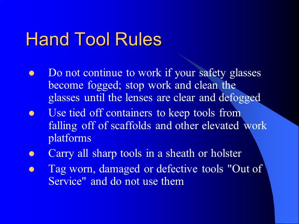 Hand Tool Rules Do not continue to work if your safety glasses become fogged; stop work and clean the glasses until the lenses are clear and defogged.