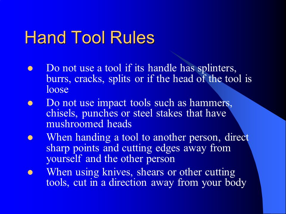 Hand Tool Rules Do not use a tool if its handle has splinters, burrs, cracks, splits or if the head of the tool is loose.