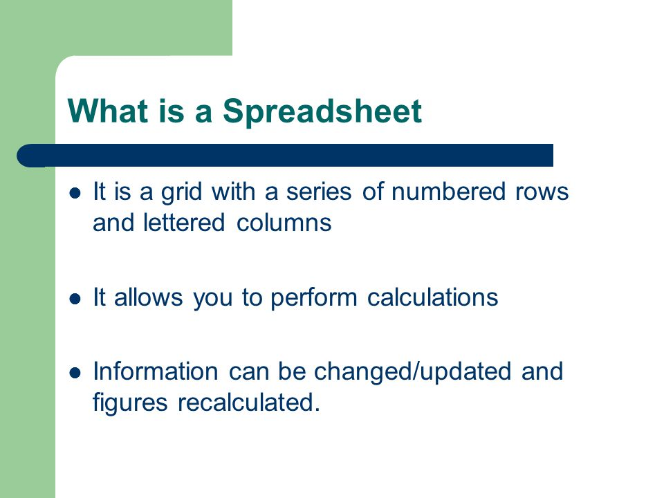 What is a Spreadsheet It is a grid with a series of numbered rows and lettered columns. It allows you to perform calculations.