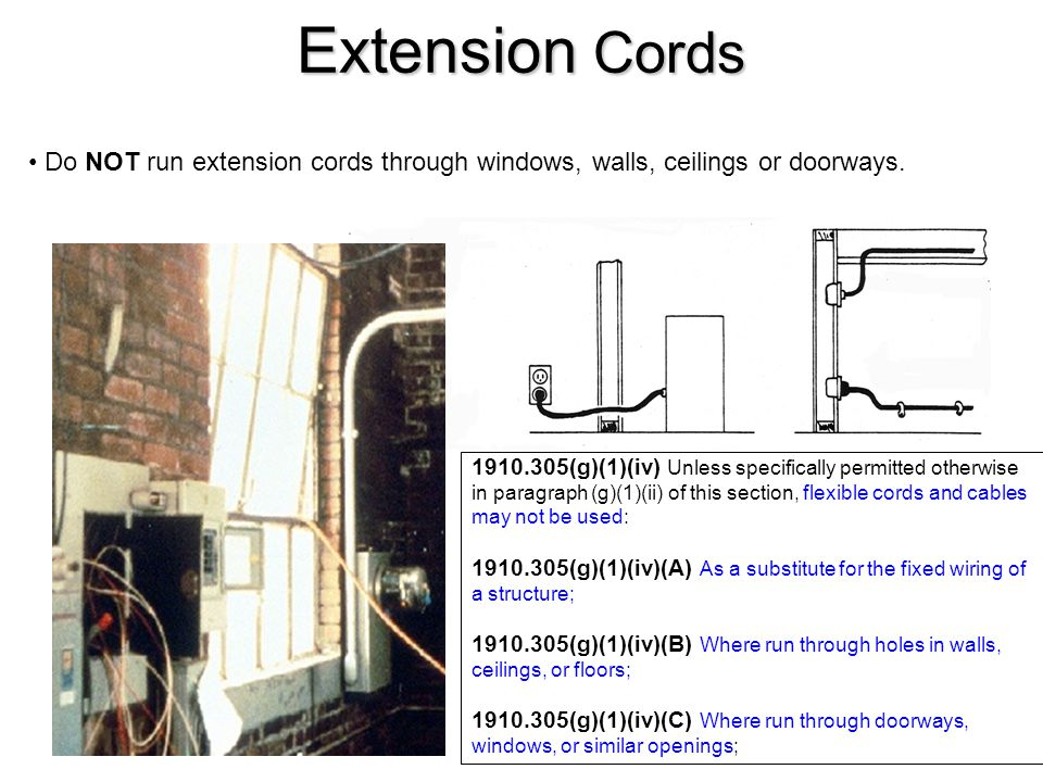Extension Cords Do NOT run extension cords through windows, walls, ceilings or doorways.