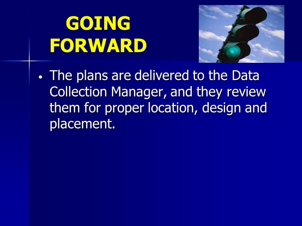 GOING FORWARD The plans are delivered to the Data Collection Manager, and they review them for proper location, design and placement.