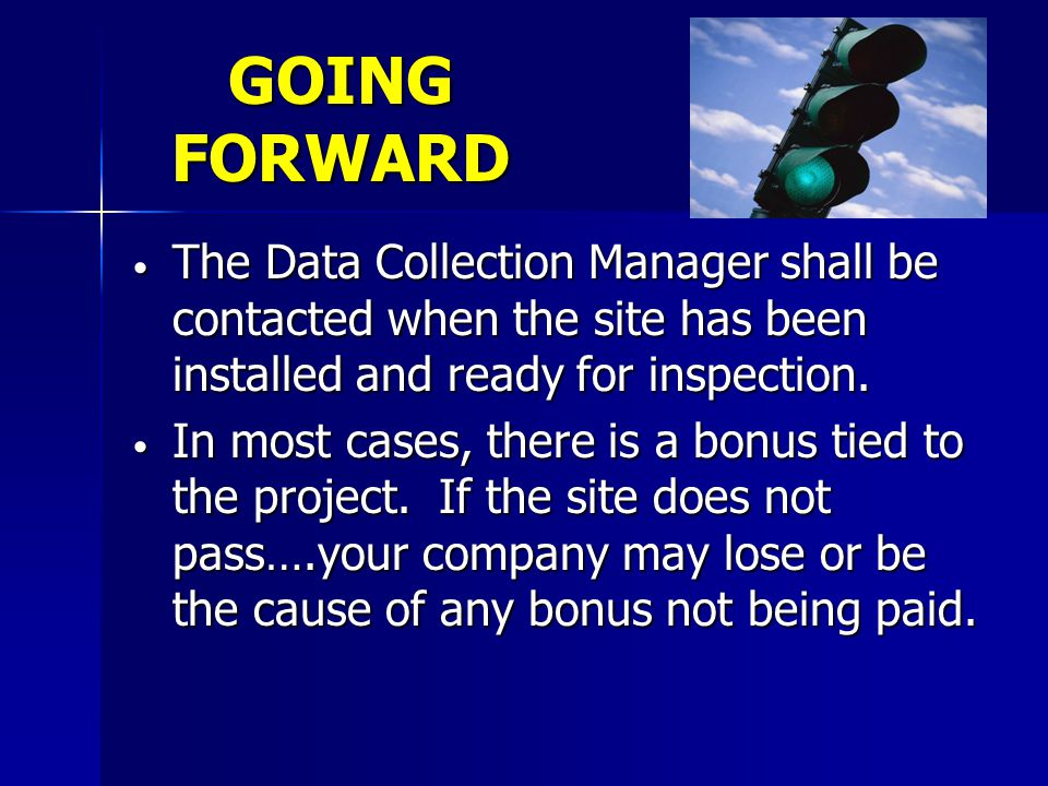 GOING FORWARD The Data Collection Manager shall be contacted when the site has been installed and ready for inspection.