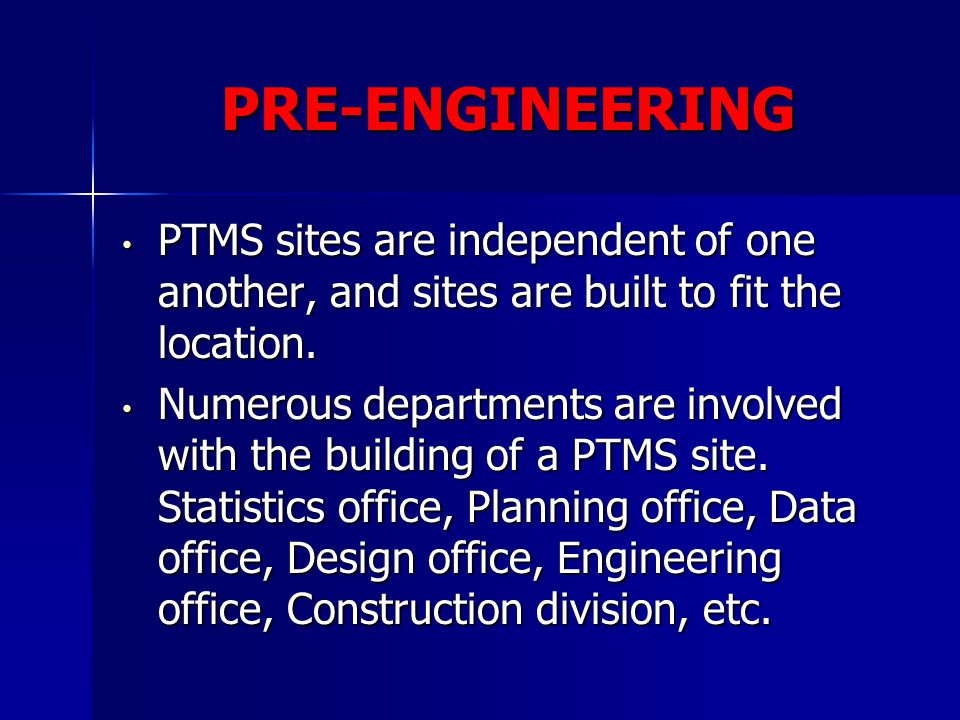 PRE-ENGINEERING PTMS sites are independent of one another, and sites are built to fit the location.
