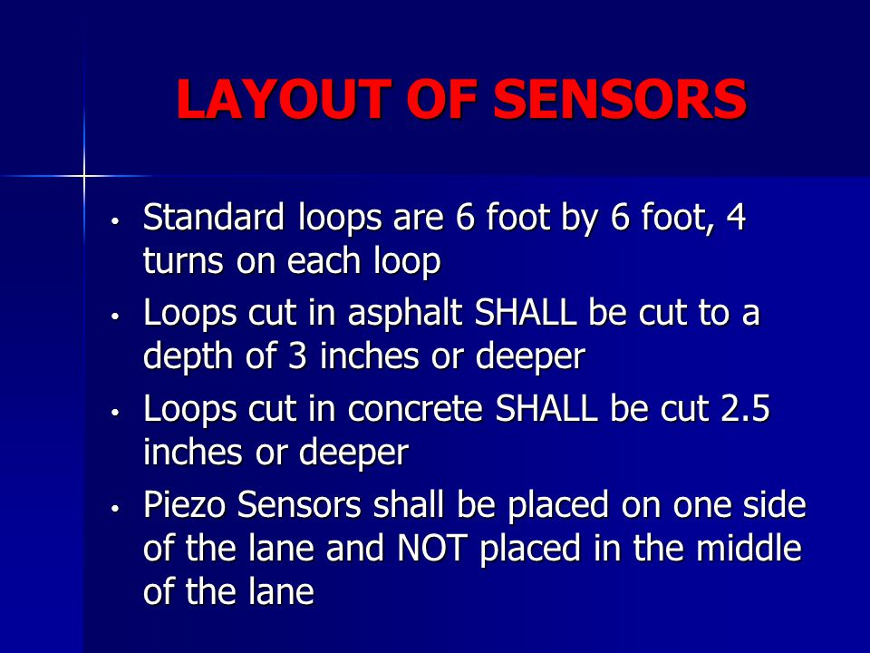 LAYOUT OF SENSORS Standard loops are 6 foot by 6 foot, 4 turns on each loop. Loops cut in asphalt SHALL be cut to a depth of 3 inches or deeper.