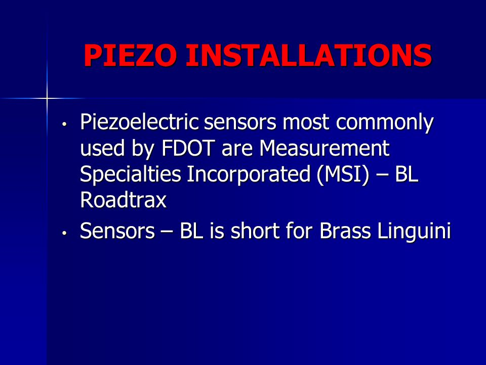PIEZO INSTALLATIONS Piezoelectric sensors most commonly used by FDOT are Measurement Specialties Incorporated (MSI) – BL Roadtrax.