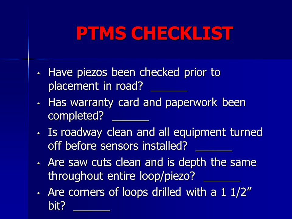 PTMS CHECKLIST Have piezos been checked prior to placement in road ______. Has warranty card and paperwork been completed ______.