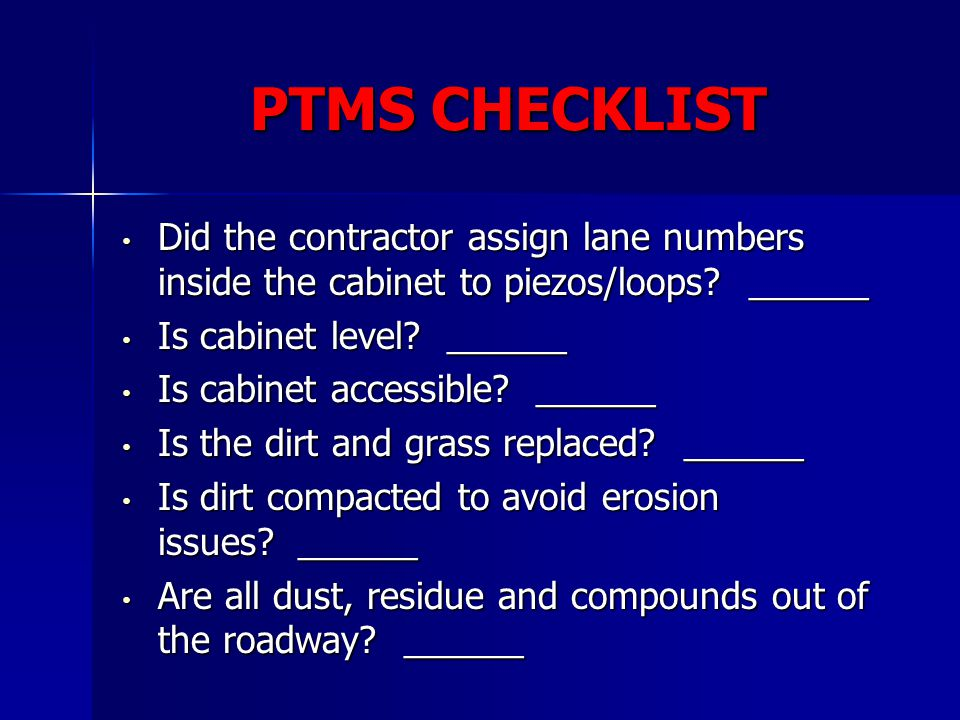 PTMS CHECKLIST Did the contractor assign lane numbers inside the cabinet to piezos/loops ______. Is cabinet level ______.