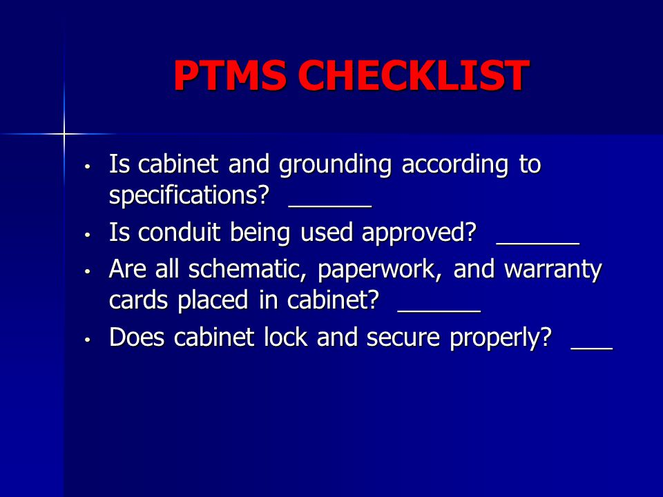 PTMS CHECKLIST Is cabinet and grounding according to specifications ______. Is conduit being used approved ______.