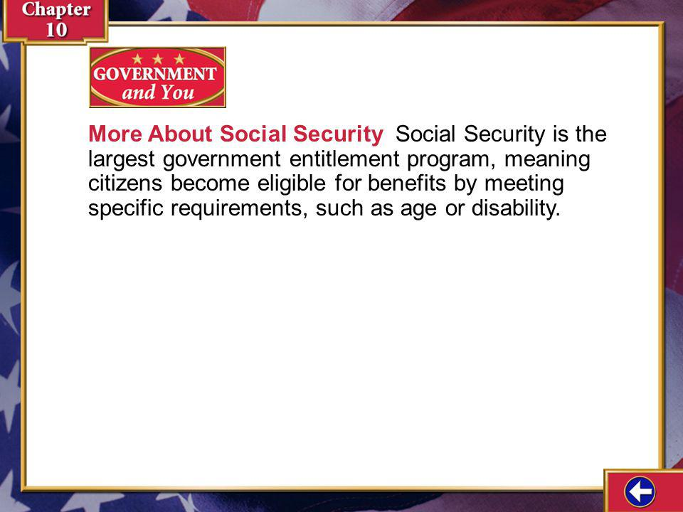 More About Social Security Social Security is the largest government entitlement program, meaning citizens become eligible for benefits by meeting specific requirements, such as age or disability.