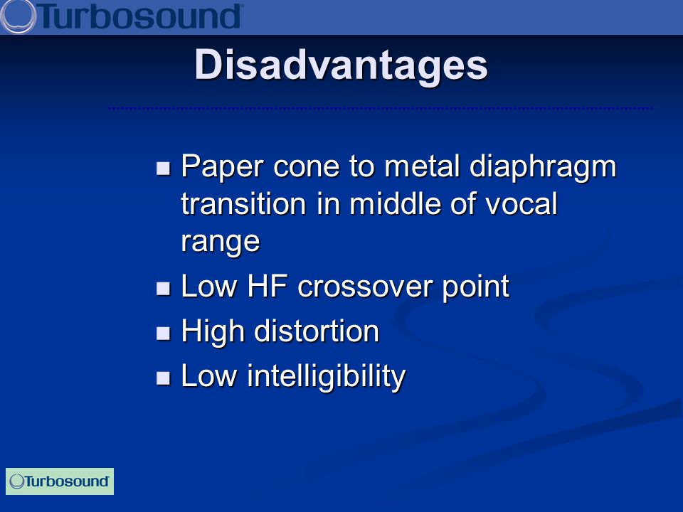 Disadvantages Paper cone to metal diaphragm transition in middle of vocal range. Low HF crossover point.