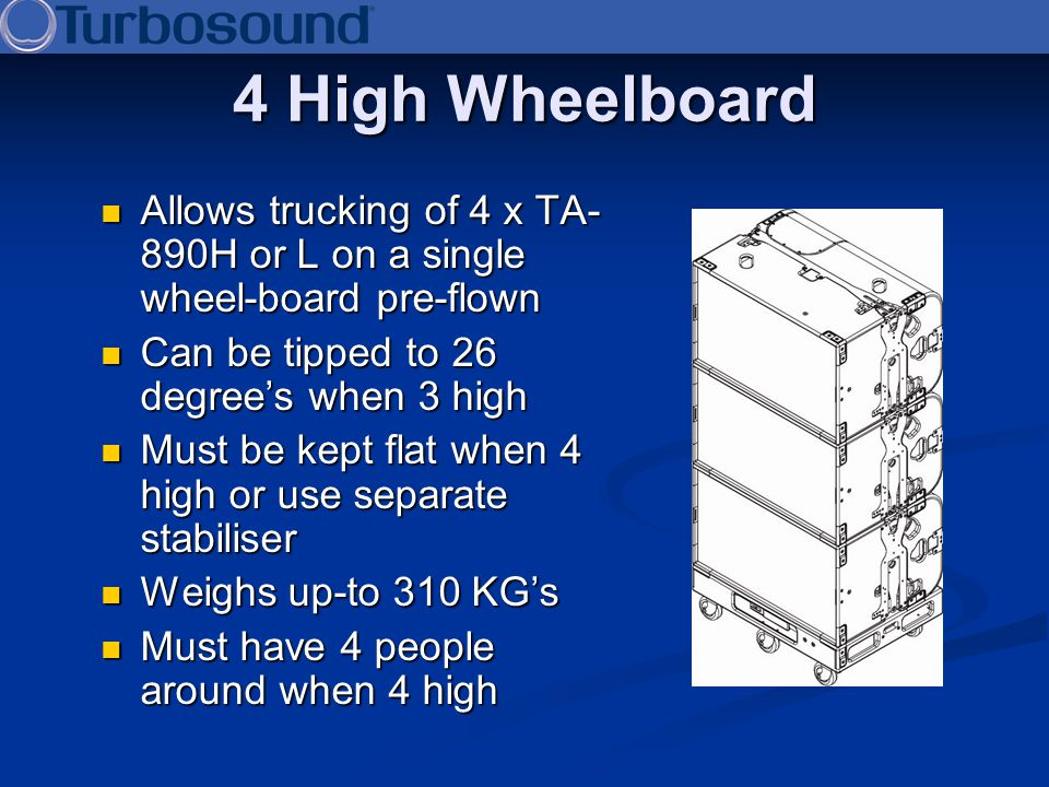 4 High Wheelboard Allows trucking of 4 x TA-890H or L on a single wheel-board pre-flown. Can be tipped to 26 degree's when 3 high.