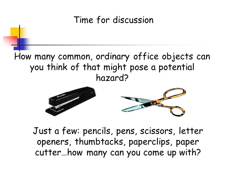 Time for discussion How many common, ordinary office objects can you think of that might pose a potential hazard