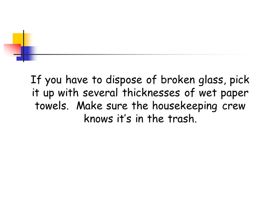 If you have to dispose of broken glass, pick it up with several thicknesses of wet paper towels.