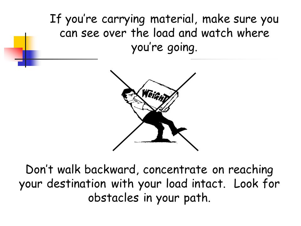 If you're carrying material, make sure you can see over the load and watch where you're going.