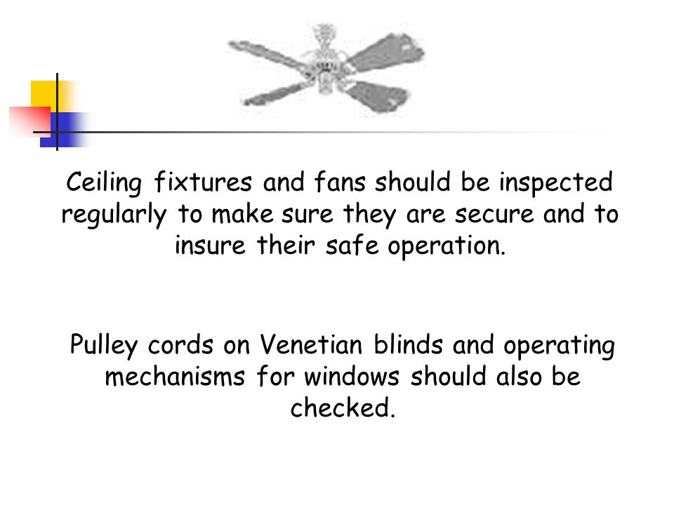 Ceiling fixtures and fans should be inspected regularly to make sure they are secure and to insure their safe operation.