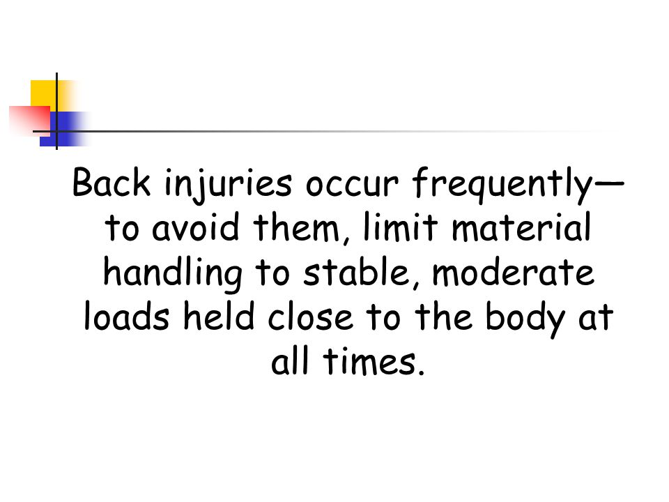 Back injuries occur frequently—to avoid them, limit material handling to stable, moderate loads held close to the body at all times.