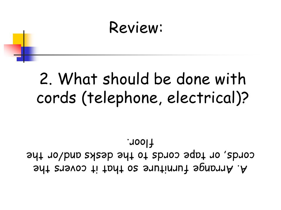 2. What should be done with cords (telephone, electrical)
