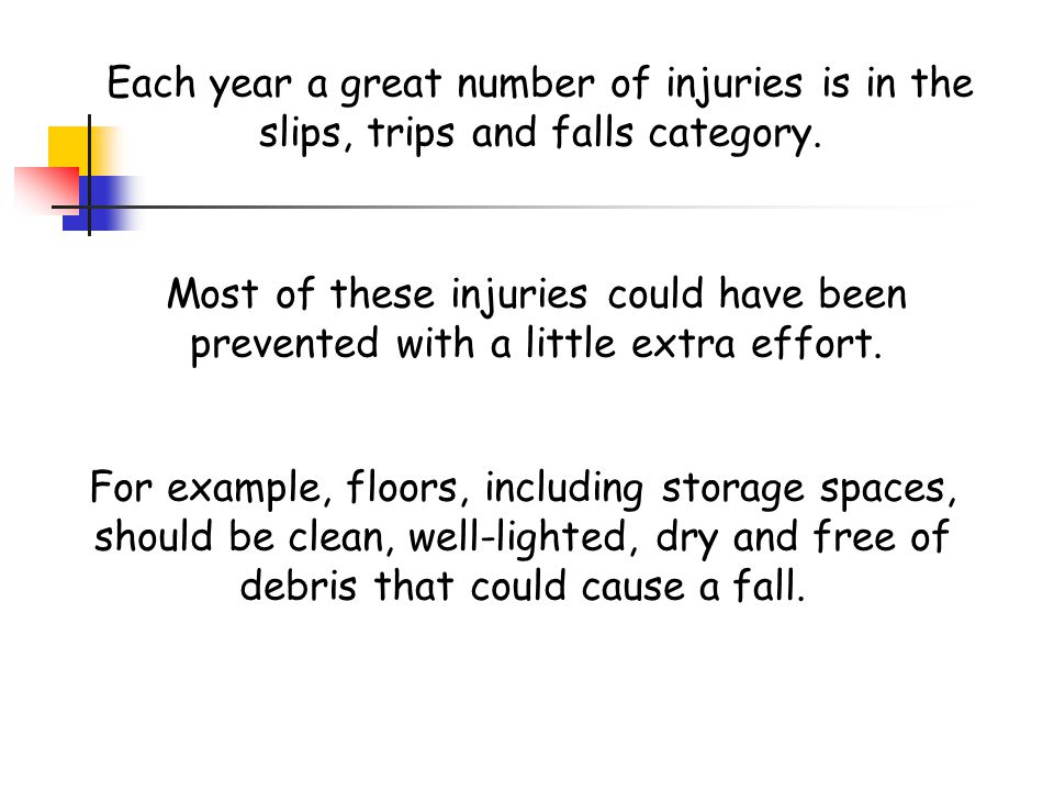 Each year a great number of injuries is in the slips, trips and falls category.