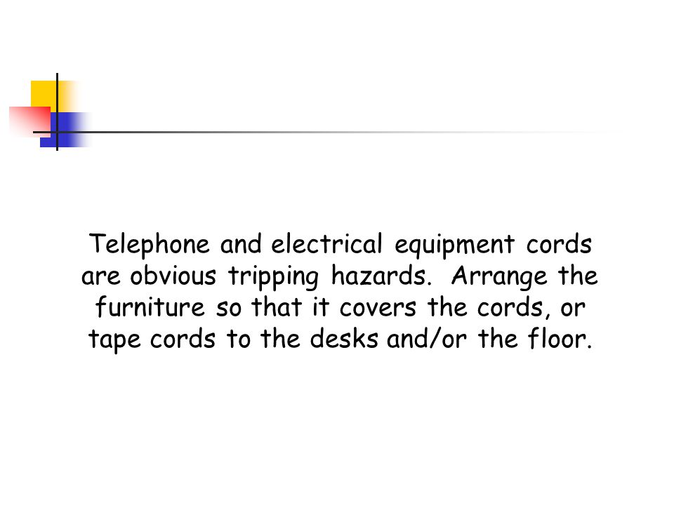Telephone and electrical equipment cords are obvious tripping hazards