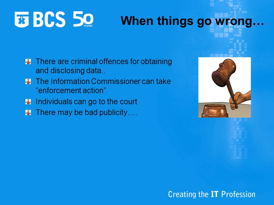 When things go wrong… There are criminal offences for obtaining and disclosing data.. The Information Commissioner can take enforcement action