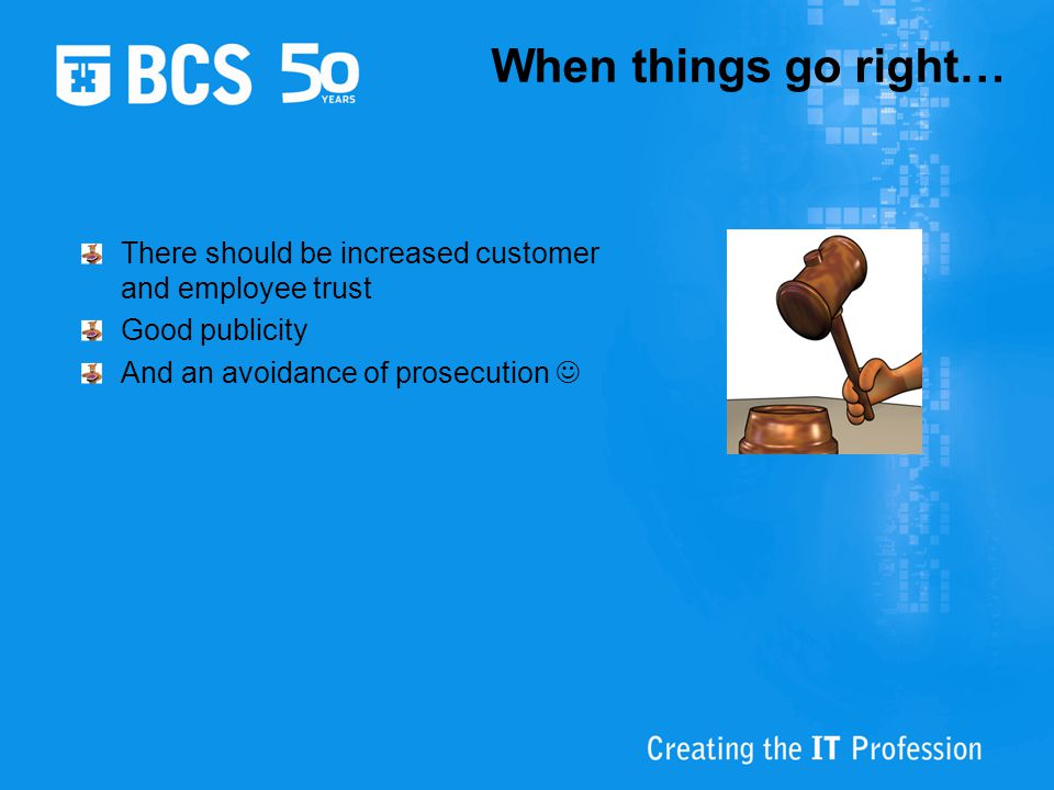 When things go right… There should be increased customer and employee trust. Good publicity. And an avoidance of prosecution 