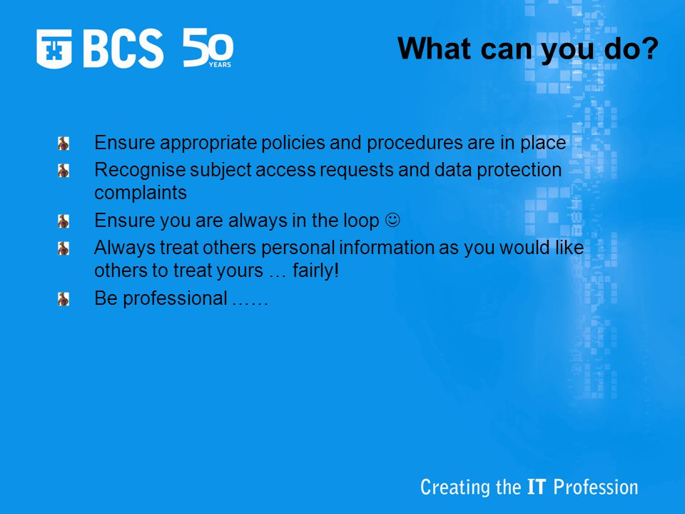 What can you do Ensure appropriate policies and procedures are in place. Recognise subject access requests and data protection complaints.