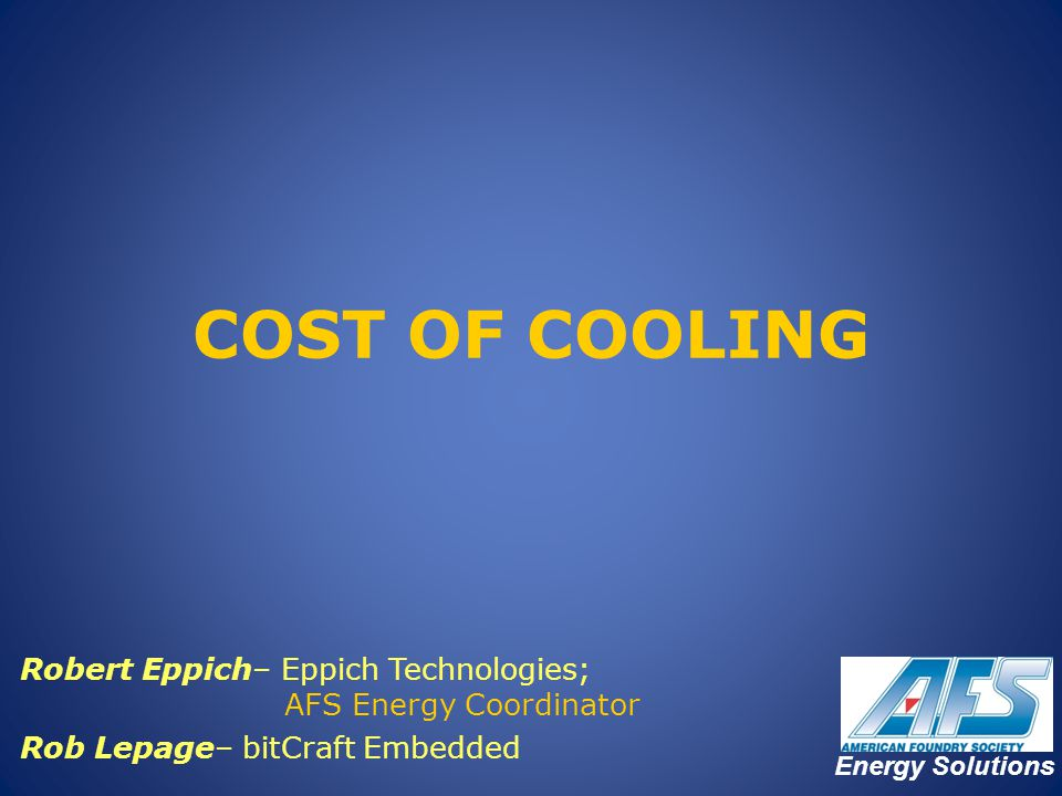 COST OF COOLING Robert Eppich– Eppich Technologies; AFS Energy Coordinator. Rob Lepage– bitCraft Embedded.
