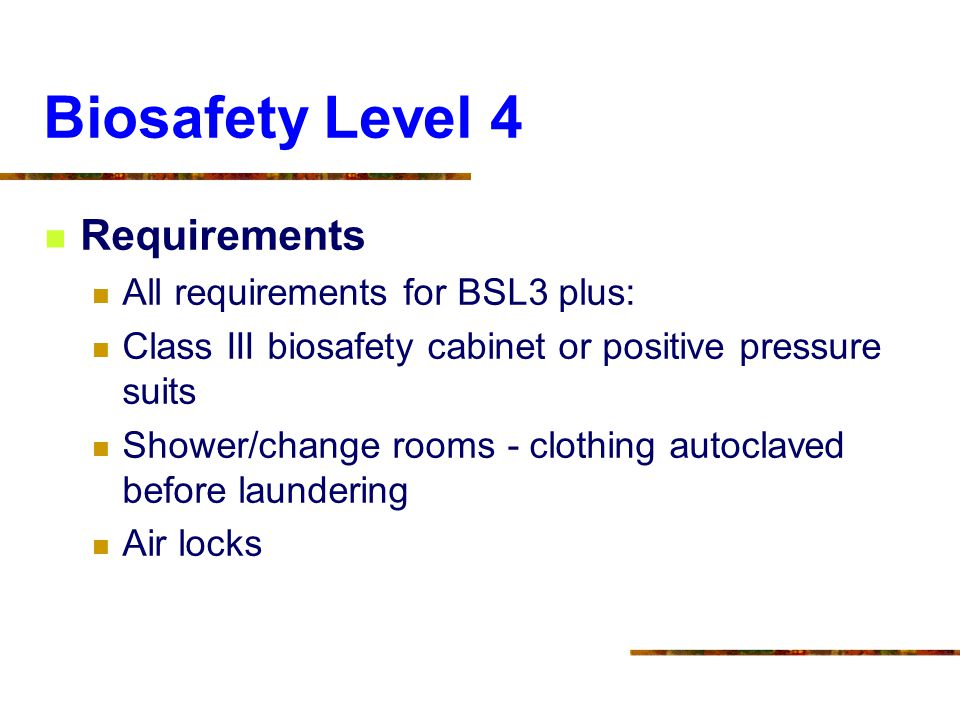 Biosafety Level 4 Requirements All requirements for BSL3 plus: