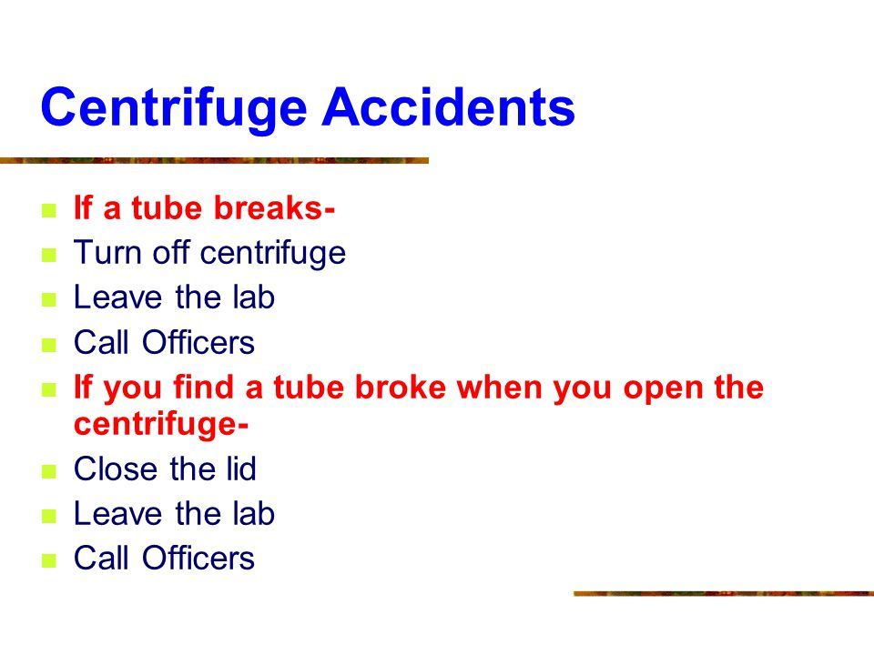 Centrifuge Accidents If a tube breaks- Turn off centrifuge