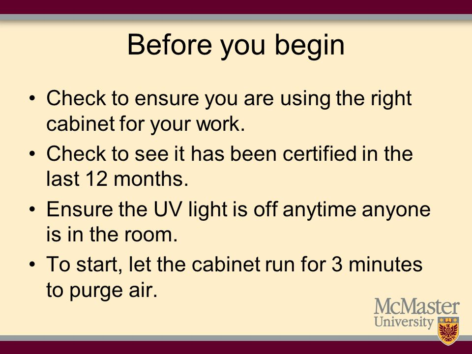 Before you begin Check to ensure you are using the right cabinet for your work. Check to see it has been certified in the last 12 months.