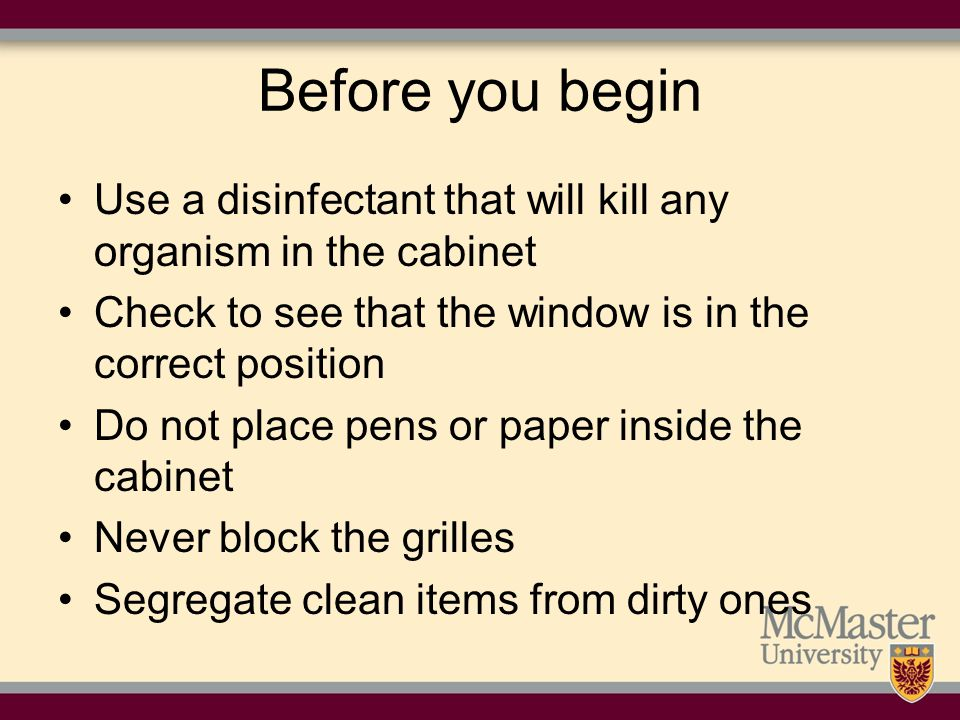 Before you begin Use a disinfectant that will kill any organism in the cabinet. Check to see that the window is in the correct position.