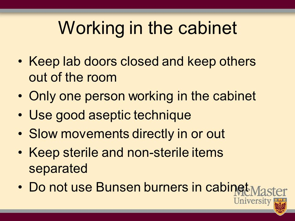 Working in the cabinet Keep lab doors closed and keep others out of the room. Only one person working in the cabinet.