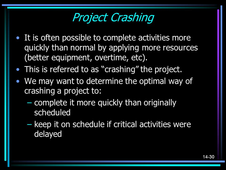 Project Crashing It is often possible to complete activities more quickly than normal by applying more resources (better equipment, overtime, etc).