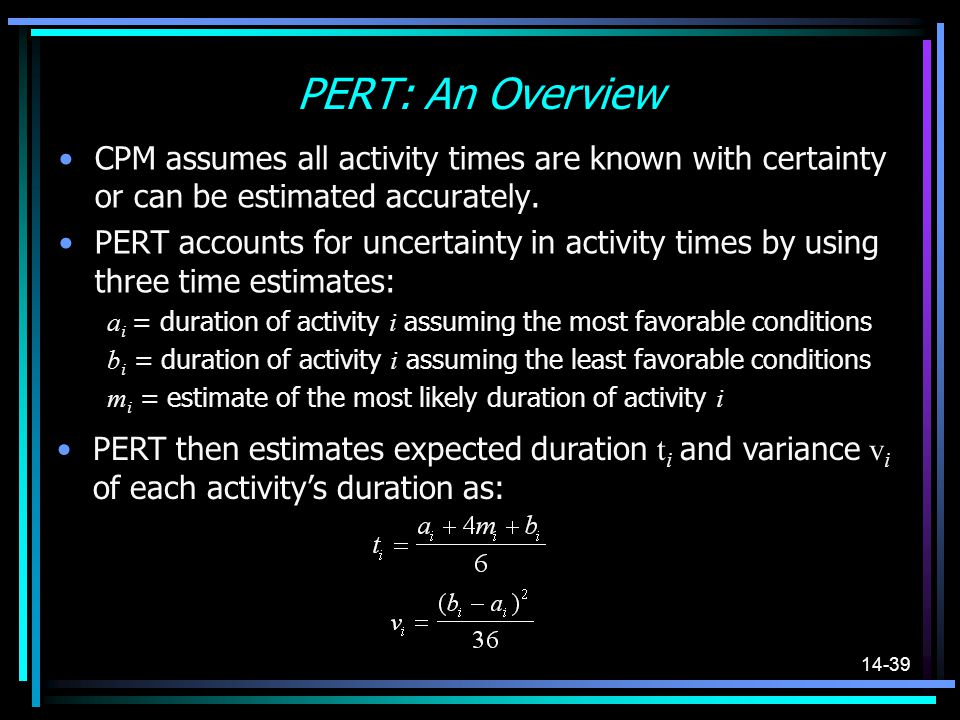PERT: An Overview CPM assumes all activity times are known with certainty or can be estimated accurately.
