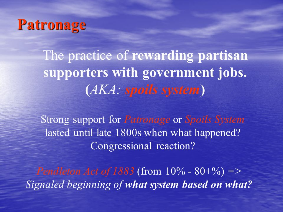 Patronage The practice of rewarding partisan supporters with government jobs. (AKA: spoils system)